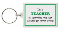 Funny Keyring - I'm a Teacher to save time let's just assume I'm never wrong
