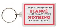 Funny Keyring - I smile because you're my FIANCÉ I laugh because there's NOTHING you can do about it!