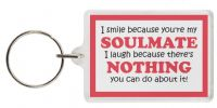 Funny Keyring - I smile because you're my SOULMATE I laugh because there's NOTHING you can do about it!