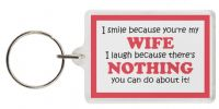 Funny Keyring - I smile because you're my WIFE I laugh because there's NOTHING you can do about it!